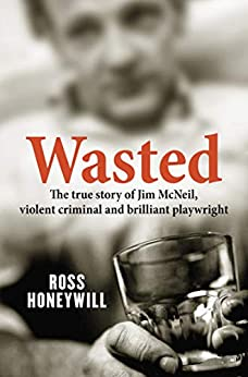 Wasted: The true story of Jim McNeil, violent criminal and brilliant playwright by [Honeywill, Ross]