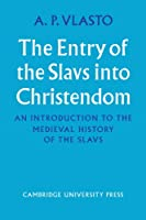 The Entry of the Slavs into Christendom: An Introduction to the Medieval History of the Slavs