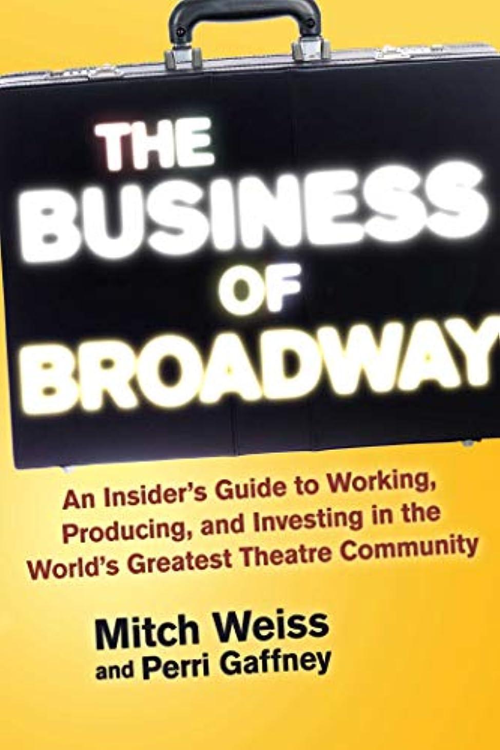 透けて見える主流深くThe Business of Broadway: An Insider?s Guide to Working, Producing, and Investing in the World?s Greatest Theatre Community (English Edition)