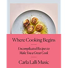 Where Cooking Begins: Uncomplicated Recipes to Make You a Great Cook