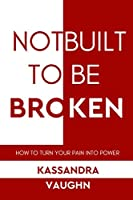 Not Built to be Broken: How to Turn Your Pain into Power