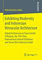 Exhibiting Modernity and Indonesian Vernacular Architecture: Hybrid Architecture at Pasar Gambir of Batavia, the 1931 Paris International Colonial Exhibition and Taman Mini Indonesia Indah
