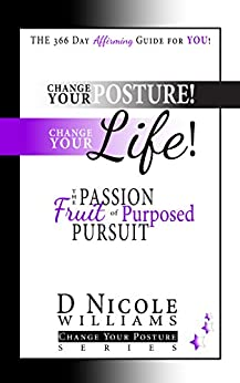 Change Your Posture! Change Your LIFE!: The Passion Fruit of Purposed Pursuit by [Williams, D Nicole]