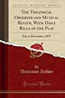 The Theatrical Observer and Musical Review, with Daily Bills of the Play: July to December, 1875 (Classic Reprint)
