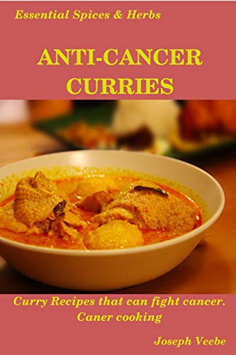 Anti-Cancer Curries: Healing with Spices and Herbs: 30 Curry Recipes to Fight Cancer and Improve Health (Essential Spices and Herbs Book 10) (English Edition)