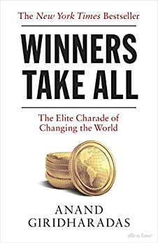 Winners Take All: The Elite Charade of Changing the World by [Giridharadas, Anand]