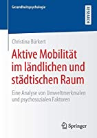 Aktive Mobilitaet im laendlichen und staedtischen Raum: Eine Analyse von Umweltmerkmalen und psychosozialen Faktoren (Gesundheitspsychologie)
