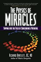 The Physics of Miracles: Tapping in to the Field of Consciousness Potential by Richard Bartlett DC ND Melissa Joy Jonsson(2010-10-19)