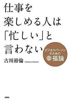 [古川 裕倫]の仕事を楽しめる人は「忙しい」と言わない~ビジネスパーソンのための幸福論~ (扶桑社BOOKS)