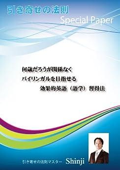 [Shinji]の何歳だろうが関係なくバイリンガルを目指せる効果的英語(語学)習得法: 引き寄せの法則Special Paper