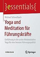 Yoga und Meditation fuer Fuehrungskraefte: Einfuehrung in die uralte Weisheitslehre Yoga fuer eine bessere Fuehrungsqualitaet (essentials)
