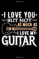 I Love You But Not As Much As I Love My Guitar: Gifts for guitar lovers, gifts for guitar players, guitarist gifts 6x9 Journal Gift Notebook with 125 Lined Pages