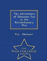 The Adventures of Ebenezer Fox in the Revolutionary War - War College Series
