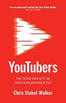 YouTubers: How YouTube shook up TV and created a new generation of stars by [Stokel-Walker, Chris]