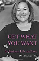 Get What You Want: In Business, Life, and Love