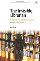 The Invisible Librarian: A Librarian's Guide to Increasing Visibility and Impact