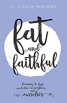 Fat and Faithful: Learning to Love Our Bodies, Our Neighbors, and Ourselves by [Morgan, J. Nicole]