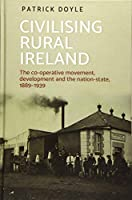 Civilising Rural Ireland: The Co-Operative Movement, Development and the Nation-State 1889-1939