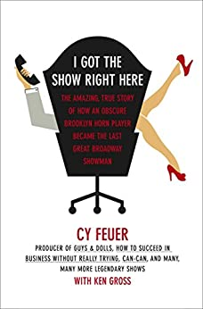 I Got The Show Right Here: The Amazing, True Story of How an Obscure Brooklyn Horn Player Became the Last Great Broadway Showman by [Feuer, Cy, Gross, Ken]