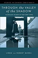 Through the Valley of the Shadow: Australian Women in War-Torn China (Studies in Chinese Christianity)