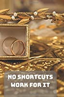 NO SHORTCUTS WORK FOR IT: A Motivational Notebook Series for Entrepreneur: Blank journal makes a perfect gift for hardworking friend or family members (Colourful Cover, 110 Pages, Blank, 6 x 9) (Prestige Notebooks)