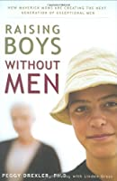 Raising Boys Without Men: How Maverick Moms Are Creating the Next Generation of Exceptional Men