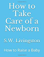 How to Take Care of a Newborn: How to Raise a Baby