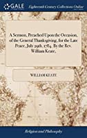 A Sermon, Preached Upon the Occasion, of the General Thanksgiving, for the Late Peace, July 29th. 1784. by the Rev. William Keate,