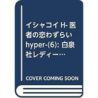 イシャコイH ─医者の恋わずらい hyper─ 6 (白泉社レディース・コミックス)
