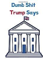 Dumb Shit Trump Says