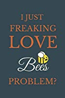 I Just Freakin Love Bees Problem?: Novelty Notebook Gift For Bees Lovers
