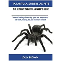 Tarantula Spiders as Pets: Tarantula Breeding, Where to Buy, Types, Care, Temperament, Cost, Health, Handling, Diet, and Much More Included! the Ultimate Tarantula Owner's Guide