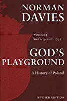 God's Playground: A History of Poland: The Origins to 1795