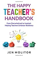 The Happy Teacher's Handbook: From Overwhelmed to Inspired- Helping Teacher's Embrace Resiliency