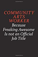 Community arts worker Because Freaking Awesome Is Not An Official Job Title: Career journal, notebook and writing journal for encouraging men, women and kids. A framework for building your career.