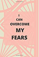 I CAN OVERCOME MY FEARS: FRONT COVER QUOTATION JOURNAL FOR GIRLS & WOMEN WHO WANT TO BE INSPIRED EVERY DAY, TO NOTE DOWN ALL  YOUR THOUGHTS AND IDEAS THAT YOU WANT TO REMEMBER AND EXPLORE.