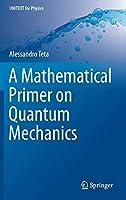 A Mathematical Primer on Quantum Mechanics (UNITEXT for Physics)