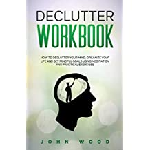 Declutter Workbook: How to Declutter your Mind, Organize your Life and Set Mindful Goals Using Meditation and Practical Exercices