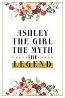 Ashley The Girl The Myth The Legend: Lined Notebook / Journal Gift, 120 Pages, 6x9, Matte Finish, Soft Cover