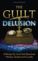 The Guilt Delusion: A Recipe for Love That Dissolves Hatred, Greed and Cruelty