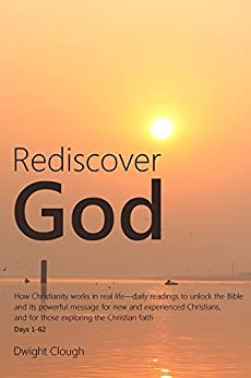 [Clough, Dwight]のRediscover God: How Christianity works in real life-daily readings to unlock the Bible and its powerful message for new and experienced Christians, and ... the Christian faith (English Edition)