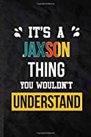 It's a Jaxson Thing You Wouldn't Understand: Practical Blank Lined Notebook/ Journal For Personalized Jaxson, Favorite First Name, Inspirational Saying Unique Special Birthday Gift Idea Modern Plain Style