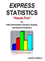 """EXPRESS STATISTICS """"Hassle Free"""" (R) For Public Administrators, Educators, Students, and Research Practitioners"""