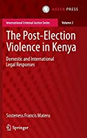 The Post-Election Violence in Kenya: Domestic and International Legal Responses (International Criminal Justice Series)