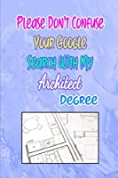 Please Don't Confuse Your Google Search With My Architect Degree: Gift Notebook Journal for People With Jobs, Careers and Occupations