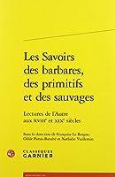 Les Savoirs Des Barbares, Des Primitifs Et Des Sauvages: Lectures De L'autre Aux Xviiie Et Xixe Siecle (Le Dix-huitieme Siecle)