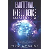 Emotional Intelligence Mastery 2.0: How to Read Emotions, Analyze People and Influence Anyone with Mind Control, Body Language, Persuasion and Ethical Manipulation