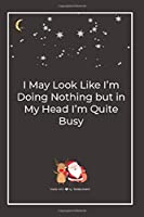 I May Look Like I'm Doing Nothing but in My Head I'm Quite Busy: Premium Lined Notebook for chritsmas