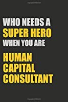 Who Needs A Super Hero When You Are Human Capital Consultant: Motivational : 6X9 unlined 129 pages Notebook writing journal