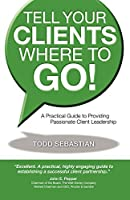 Tell Your Clients Where to Go!: A Practical Guide to Providing Passionate Client Leadership